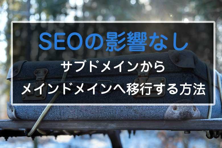 SEOの影響なくサブドメインからメインドメインへ移行する方法
